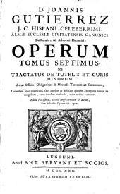 D. Joannis Gutierrez ... Operum tomus septimus seu Tractatus de tutelis et curis minorum deque officio, obligatione [et] mercede tutorum ac curatorum ...