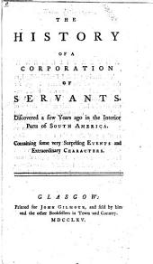 The History of a Corporation of Servants, Discovered a Few Years Ago in the Interior Parts of South America: Containing Some Very Surprising Events and Extraordinary Characters