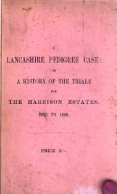 A Lancashire Pedigree Case: Or, A History of the Various Trials for the Recovery of the Harrison Estates, from 1873 to 1886; Together with a Full Account of the Many Forgeries and Fraudulent Entries in Parish Registers, Marriage Licence Bonds, &c., Publicly Exposed at the Trial at Liverpool, May 25th to 28th, 1886, with a Pedigree of the Harrison Family