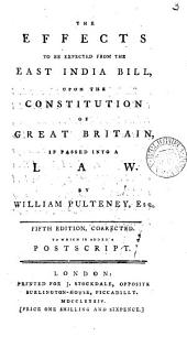 The Effects to be Expected from the East India Bill: Upon the Constitution of Great Britain, If Passed Into a Law. By William Pulteney, Esq, Volume 3