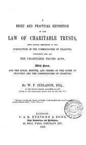 A Brief and Practical Exposition of the Law of Charitable Trusts: With Special Reference to the Jurisdiction of the Commissioners of Charities, Containing Also All the Charitable Trusts Acts, with Notes, and the Rules, Minutes, and Orders of the Court of Chancery and the Commissioners of Charities
