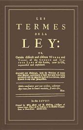 Les Termes de la Ley Or, Certain Difficult and Obscure Words and Terms of the Common and Statute Laws of this Realm, Now in Use, Expounded and Explained