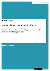 """Antike """"Ideen"""" der Musik im Kanon: Seminararbeit aus Repertoirebildung und Kanon in der europäischen Musikgeschichte"""