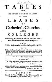 Tables for Renewing and Purchasing of the Leases of Cathedral-Churches and Colleges ... The fourth edition corrected. To which is added, The Value of Church and College Leases Consider'd, etc