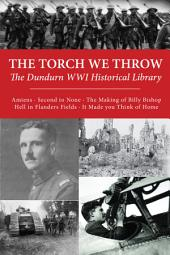 The Torch We Throw: The Dundurn WWI Historical Library: Amiens/Second to None/The Making of Billy Bishop/Hell in Flanders Fields/It Made you Think of Home