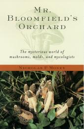 Mr. Bloomfield's Orchard: The Mysterious World of Mushrooms, Molds, and Mycologists