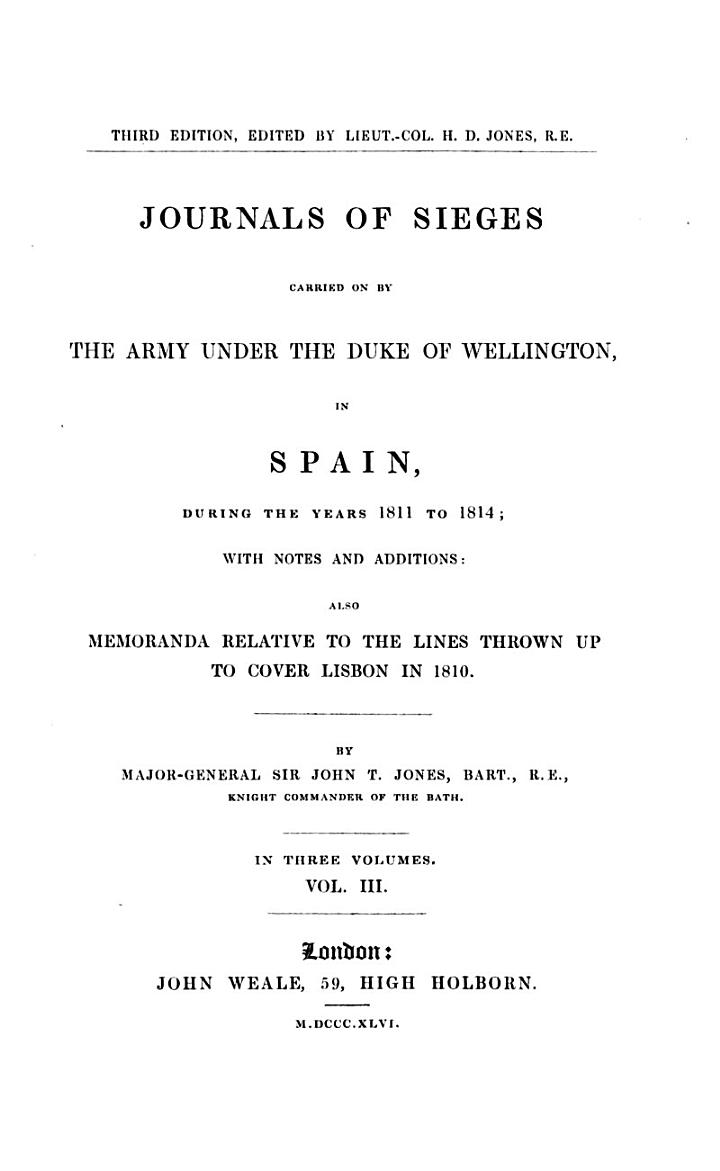 Journals of Sieges Carried on by the Army Under the Duke of Wellington, in Spain, During the Years 1811 to 1814 ... Also Memoranda Relative to the Lines Thrown Up to Cover Lisbon in 1810. 3rd Ed. Edited by H.D. Jones