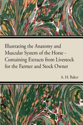 Illustrating the Anatomy and Muscular System of the Horse - Containing Extracts from Livestock for the Farmer and Stock Owner