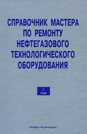 Справочник мастера по ремонту нефтегазового технологического оборудования: Том 1