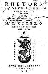 Rhetoricorum Ad Herennium Libri Quatuor: M. T. Ciceronis De Inventione Libri Duo