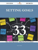 Setting Goals 33 Success Secrets - 33 Most Asked Questions on Setting Goals - What You Need to Know