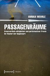 Passagenräume: Grenzverläufe alltäglicher und performativer Praxis im Theater der Gegenwart