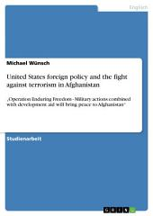 """United States foreign policy and the fight against terrorism in Afghanistan: """"Operation Enduring Freedom - Military actions combined with development aid will bring peace to Afghanistan"""""""