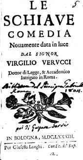 Le schiaue comedia nouamente data in luce dal signor Virgilio Verucci dottor di legge, & Academico Intrigato di Roma