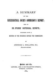 A Summary of the Ecclesiastical Courts Commission's Report: And of Dr. Stubbs' Historical Reports : Together with a Review of the Evidence Before the Commission