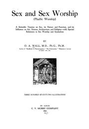 Sex and sex worship (phallic worship); a scientific treatise on sex, its nature and function, and its influence on art, science, architecture, and religion - with special reference to sex worship and symbolism