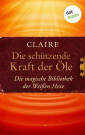 Die schützende Kraft der Öle: Die magische Bibliothek der Weißen Hexe -