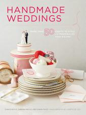Handmade Weddings: More Than 50 Crafts to Personalize Your Big Day