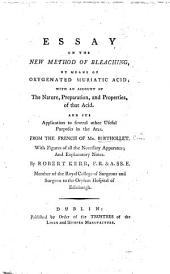 Essay on the New Method of Bleaching, by means of oxygenated muriatic acid; with an account of the nature, preparation, and properties, of that acid. And its application to several other useful purposes in the arts. From the French ... With figures ... and explanatory notes. By Robert Kerr