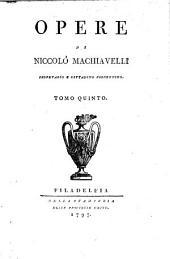 Opere di Niccolo Machiavelli, Secretario e Cittadino Fiorentino: Tomo Quinto, Volume 5