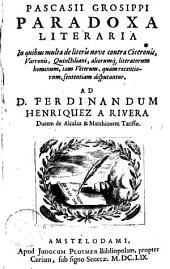 Pascasii Grosippi paradoxa literaria: in quibus multa de literis nove contra Ciceronis, Varronis, Quinctiliani, aliorumq[ue] literatorum hominum, tam veterum, quam recentiorum, sententiam disputantur. ...