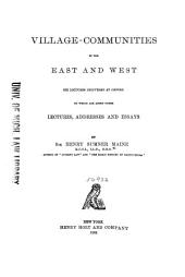 Village-communities in the East and West; Six Lectures Delivered at Oxford to which are Added Other Lectures, Addresses and Essays, by Sir Henry Sumner Maine