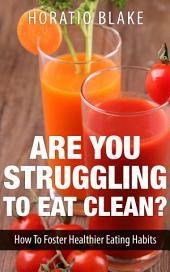 Are You Struggling To Eat Clean?: How To Foster Healthier Eating Habits