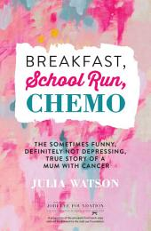 Breakfast, School Run, Chemo: The Sometimes Funny, Definitely Not Depressing, True Story of a Mum With Cancer