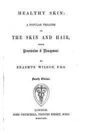 Healthy Skin: a popular treatise on the skin and hair, their preservation and management. Fourth edition