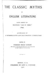 "The Classic Myths in English Literature: Based Chiefly on Bulfinch's ""Age of Fable"" (1855), Accompanied by an Interpretative and Illustrative Commentary"