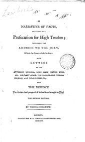 A Narrative of Facts, Relating to a Prosecution for High Treason: Including the Address to the Jury, which the Court Refused to Hear : with Letters to the Attorney General, Lord Chief Justice Eyre, Mr. Serjeant Adair, the Honourable Thomas Erskine, and Vicary Gibbs, Esq. : and the Defence the Author Had Prepared, If He Had Been Brought to Trial