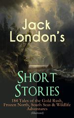 Jack London's Short Stories: 184 Tales of the Gold Rush, Frozen North, South Seas & Wildlife Adventures (Illustrated)