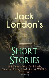 Jack London's Short Stories: 184 Tales of the Gold Rush, Frozen North, South Seas & Wildlife Adventures (Illustrated): Son of the Wolf, Children of the Frost, Tales of the Fish Patrol, South Sea Tales, Smoke Bellew, The Night Born, An Odyssey of the North, The Turtles of Tasman, The Human Drift, On the Makaloa Mat…