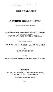 The Narrative of Arthur Gordon Pym [pseud.] of Nantucket, North America: Comprising the Details of a Mutiny, Famine, and Shipwreck, During a Voyage to the South Seas; Resulting in Various Extraordinary Adventures and Discoveries in the Eighty-fourth Parallel of Southern Latitude