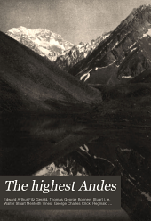 The Highest Andes: A Record of the First Ascent of Aconcagua and Tupungato in Argentina, and the Exploration of the Surrounding Valleys