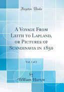 A Voyage From Leith to Lapland  Or Pictures of Scandinavia in 1850  Vol  1 of 2  Classic Reprint  PDF