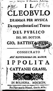Il Cleobulo dramma per musica da rappresentarsi nel teatro del publico del sig. dottor Gio. Battista Neri. Consecrato. All'illustrissima sig. march. Ippolita Cattanei Grassi