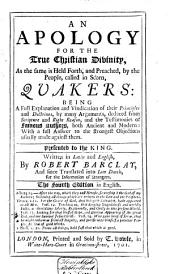 An Apology for the True Christian Divinity, as the Same is Held Forth, and Preached, by the People, Called in Scorn, Quakers: Being a Full Explanation and Vindication of Their Principles and Doctrines, by Many Arguments, Deduced from Scripture and Right Reason, and the Testimonies of Famous Authors ...