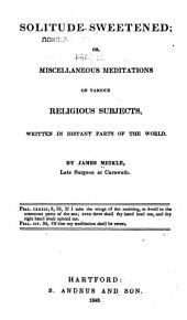 Solitude Sweetened, Or, Miscellaneous Meditations on Various Religious Subjects: Written in Distant Parts of the World