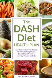 The DASH Diet Health Plan: Low-Sodium, Low-Fat Recipes to Promote Weight Loss, Lower Blood Pressure and Help Prevent Diabetes