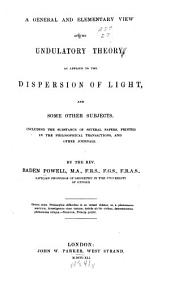A general and elementary view of the undulatory theory, as applied to the dispersion of light, and some other subjects: Including the substance of several papers, printed in the philosophical transactions, and other journals