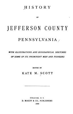 History of Jefferson County  Pennsylvania  with Illus  and Biographical Sketches of Some of Its Prominent Men and Pioneers