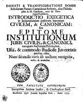 DONATI A TRANSFIGURATIONE DOMINI Scholarum Piarum Campidonae Rectoris, alias Philosophiae & SS. Canonum, nunc SS. Theologiae Professoris, INTRODUCTIO EXEGETICA in Jurisprudentiam positivam CIVILEM & CANONICAM : sive EPITOME INSTITUTIONUM JURIS CIVILIS, & CANONICI, tamquam Auctarium Philosophiae