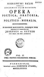 Hieronymi Balbi... Opera poetica, oratoria ac politico-moralia, ex codicibus manuscriptis, primisque typis collegit et praefatus est Josephus de Retzer...