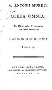 M. Antonii Mureti Opera omnia, ex Mss. aucta & emendata, cum brevi annotatione Davidis Ruhnkenii, cujus praefatio praeposita est: Volume 4