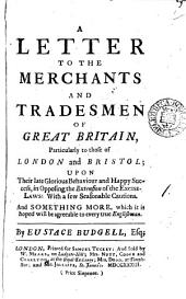A Letter to the Merchants and Tradesmen of Great Britain: Particularly to Those of London and Bristol; Upon Their Late Glorious Behaviour and Happy Success, in Opposing the Extension of the Excise-laws: with a Few Seasonable Cautions. And Something More, which it is Hoped Will be Agreeable to Every True Englishman. By Eustace Budgell, Esq