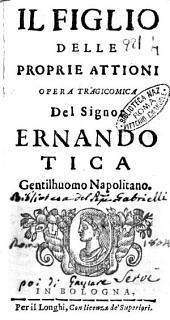 Il figlio delle proprie attioni opera tragicomica del signor Ernando Tica gentilhuomo napolitano