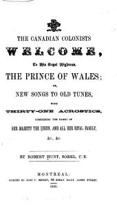 The Canadian Colonists Welcome to His Royal Highness, the Prince of Wales: Or, New Songs to Old Tunes with Thirty-one Acrostics Comprising the Names of Her Majesty the Queen and All Her Royal Family &c, &c