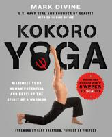 Kokoro Yoga  Maximize Your Human Potential and Develop the Spirit of a Warrior  the SEALfit Way PDF