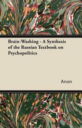 Brain-Washing - A Synthesis of the Russian Textbook on Psychopolitics